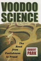 Voodoo Science:The Road from Foolishness to Fraud ebook by Robert L. Park