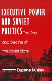 Executive Power and Soviet Politics ebook by Eugene Huskey