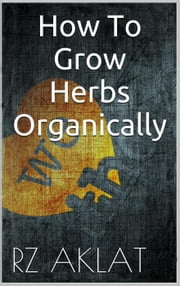 How To Grow Herbs Organically ebook by RZ Aklat