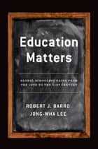 Education Matters - Global Schooling Gains from the 19th to the 21st Century ebook by Robert J. Barro, Jong-Wha Lee