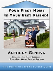 Your First Home Is Your Best Friend - The Definitive Home Buyers Guide ebook by Anthony Genova