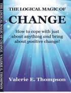 The Logical Magic of Change: How to Cope With Just About Anything and Bring About Positive Change! ebook by Valerie Thompson