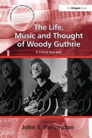 The Life, Music and Thought of Woody Guthrie - A Critical Appraisal ebook by John S. Partington