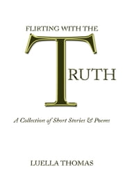 Flirting with the Truth - A Collection of Short Stories & Poems ebook by Luella Thomas