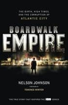 Boardwalk Empire - The Birth, High Times and the Corruption of Atlantic City eBook by Nelson Johnson