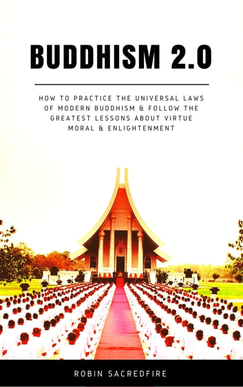 Buddhism 2.0: How to Practice the Universal Laws of Modern Buddhism and Follow the Greatest Lessons about Virtue, Moral and Enlightenment eBook by Robin Sacredfire
