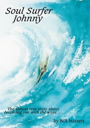 Soul Surfer Johnny - The almost true story of becoming one with the wave ebook by Bill Missett