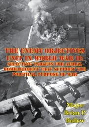 The Enemy Objectives Unit In World War II: - Selecting Targets for Aerial Bombardment That Support The Political Purpose Of War ebook by Major Brian P. Ballew