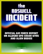 The Roswell Incident: Case Closed, The Official Air Force Report on Alleged UFO Crash Sites and Alien Bodies from 1947 - Witness Statements, High Dive and Excelsior, Secret Experiments ebook by