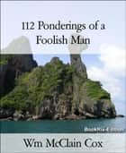 112 Ponderings of a Foolish Man ebook by Wm McClain Cox