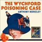 The Wychford Poisoning Case (Detective Club Crime Classics) audiobook by Anthony Berkeley