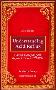 Understanding Acid Reflux - Gastro Oesophageal Reflux Disease (GERD) ebook by Gerry Parkly