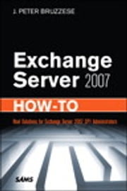 Exchange Server 2007 How-To - Real Solutions for Exchange Server 2007 SP1 Administrators ebook by J. Peter Bruzzese