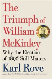 The Triumph of William McKinley - Why the Election of 1896 Still Matters ebook by Karl Rove