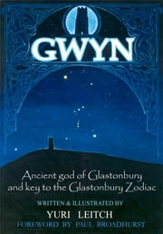 Gwyn - Ancient god of Glastonbury and key to the Glastonbury Zodiac ebook by Yuri Leitch