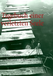 Tagebuch einer verletzten Seele - Gedanken und erlittene Seelenqualen eines Opfers psychischer Gewalt in der Beziehung eBook by Aileen Albrecht, Richard Albrecht