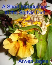 A Short Introduction to the Sattvic Diet ebook by Arwen Jayne