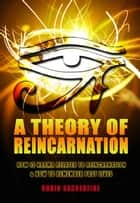 A Theory of Reincarnation - How is Karma Related to Reincarnation and How to Remember Past Lives ebook by Robin Sacredfire