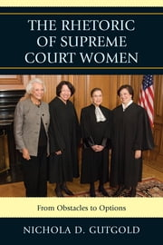 The Rhetoric of Supreme Court Women - From Obstacles to Options ebook by Nichola D. Gutgold