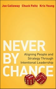 Never by Chance - Aligning People and Strategy Through Intentional Leadership ebook by Joe Calloway,Chuck Feltz,Kris Young