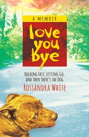 Loveyoubye - Holding Fast, Letting Go, And Then There's The Dog ebook by Rossandra White