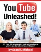 YouTube Unleashed! 25 Hot Strategies to Skyrocket your Views and Subscribers on YouTube to Make Money! ebook by Sean K. Michael