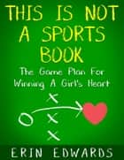 This Is Not a Sports Book: The Game Plan For Winning A Girl's Heart ebook by Erin Edwards