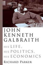 John Kenneth Galbraith - His Life, His Politics, His Economics ebook by Richard Parker