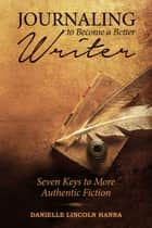 Journaling to Become a Better Writer: Seven Keys to More Authentic Fiction ebook by Danielle Lincoln Hanna