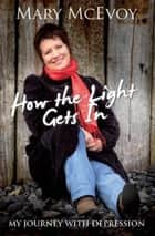 How The Light Gets In - My Journey with Depression ebook by Mary McEvoy