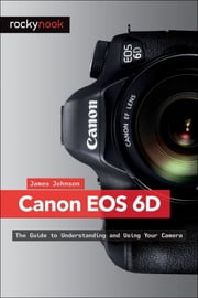 Canon EOS 6D - The Guide to Understanding and Using Your Camera ebook by James Johnson