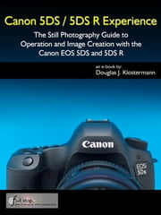 Canon 5DS / 5DS R Experience - The Still Photography Guide to Operation and Image Creation with the Canon EOS 5DS and 5DS R ebook by Douglas Klostermann