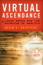 Virtual Ascendance - Video Games and the Remaking of Reality ebook by Devin C. Griffiths