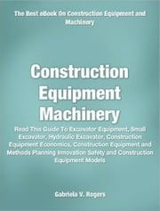 Construction Equipment Machinery - Read This Guide To Excavator Equipment, Small Excavator, Hydraulic Excavator, Construction Equipment Economics, Construction Equipment and Methods Planning Innovation Safety and Construction Equipment Models ebook by Gabriela V. Rogers