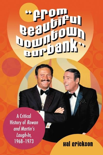 """From Beautiful Downtown Burbank"" - A Critical History of Rowan and Martin's Laugh-In, 1968–1973 ebook by Hal Erickson"