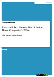 Essay zu Robert Altmans Film 'A Prairie Home Companion' (2006) - The Show Cannot Go On ebook by Sven weidner