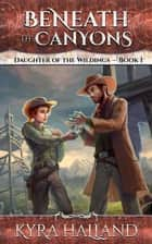 Beneath the Canyons - Daughter of the Wildings, #1 ebook by Kyra Halland