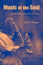 Music of the Soul - Composing Life Out of Loss ebook by Joy S. Berger