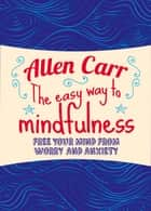 The Easy Way to Mindfulness - Free your mind from worry and anxiety ebook by Allen Carr