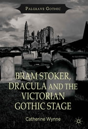 Bram Stoker, Dracula and the Victorian Gothic Stage ebook by Catherine Wynne