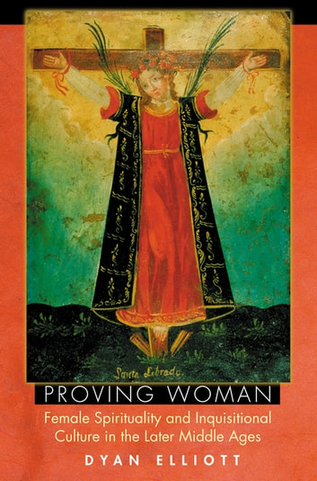 Proving Woman - Female Spirituality and Inquisitional Culture in the Later Middle Ages ebook by Dyan Elliott