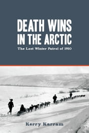 Death Wins in the Arctic - The Lost Winter Patrol of 1910 ebook by Kerry Karram