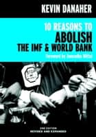 10 Reasons to Abolish the IMF & World Bank ebook by Kevin Danaher,Anuradha Mittal