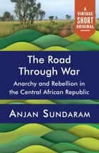 The Road Through War - Anarchy and Rebellion in the Central African Republic ebook by Anjan Sundaram