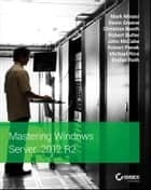 Mastering Windows Server 2012 R2 ebook by Mark Minasi,Kevin Greene,Christian Booth,Robert Butler,John McCabe,Robert Panek,Michael Rice,Stefan Roth