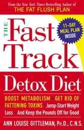 The Fast Track Detox Diet - Boost metabolism, get rid of fattening toxins, jump-start weight loss and keep t he pounds off for good ebook by Ann Louise Gittleman, PH.D., CNS