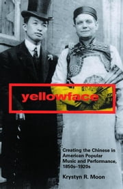 Yellowface: Creating the Chinese in American Popular Music and Performance, 1850s-1920s ebook by Moon, Krystyn R.