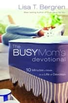 The Busy Mom's Devotional - Ten Minutes a Week to a Life of Devotion ebook by Lisa T. Bergren