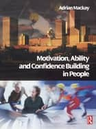Motivation, Ability and Confidence Building in People ebook by Adrian Mackay