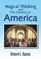 Magical Thinking and The Decline of America ebook by Richard L. Rapson